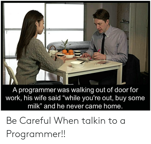 """Work, Home, and Wife: A programmer was walking out of door for  work, his wife said """"while you're out, buy some  milk"""" and he never came home. Be Careful When talkin to a Programmer!!"""