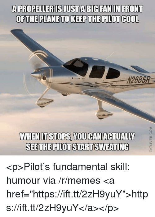 "Memes, Cool, and Big: A PROPELLER IS JUST A BIG FAN IN FRONT  OFTHE PLANE TO KEEP THE PILOT COOL  N268S  @ci""AU.  ←  WHENITSTOPS, YOU CANACTUALILY  SEETHE PILOT STARTSWEATING <p>Pilot's fundamental skill: humour via /r/memes <a href=""https://ift.tt/2zH9yuY"">https://ift.tt/2zH9yuY</a></p>"