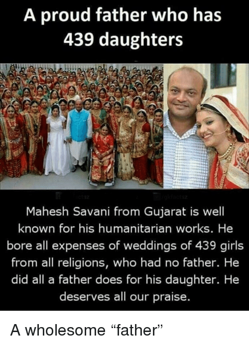 """Girls, Proud, and Wholesome: A proud father who has  439 daughters  Mahesh Savani from Gujarat is well  known for his humanitarian works. He  bore all expenses of weddings of 439 girls  from all religions, who had no father. He  did all a father does for his daughter. He  deserves all our praise. A wholesome """"father"""""""
