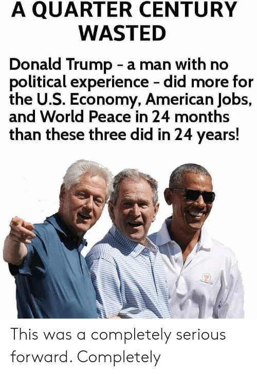 Donald Trump, American, and Jobs: A QUARTER CENTURY  WASTED  Donald Trump - a man with no  political experience did more for  the U.S. Economy, American Jobs,  and World Peace in 24 months  than these three did in 24 years! This was a completely serious forward. Completely