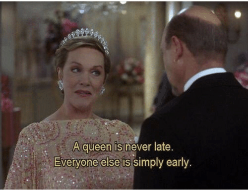 Queen, Never, and Everyone: A queen is never late.  Everyone else is simply early.