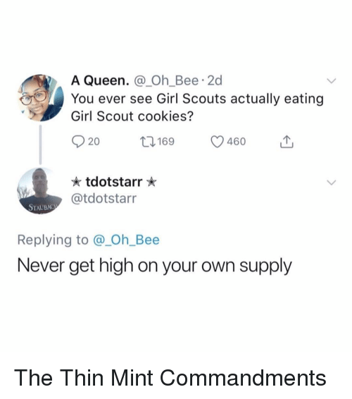 Cookies, Funny, and Girl Scouts: A Queen. @Oh_Bee 2d  You ever see Girl Scouts actually eating  Girl Scout cookies?  020 169 46o  tdotstarr  @tdotstarr  STAUBAC  Replying to @_Oh_Bee  Never get high on your own supply The Thin Mint Commandments