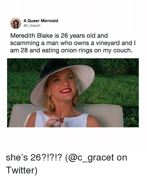 onion rings: A Queer Mermaid  C GraceT  Meredith Blake is 26 years old and  scamming a man who owns a vineyard and I  am 28 and eating onion rings on my couch. she's 26?!?!? (@c_gracet on Twitter)