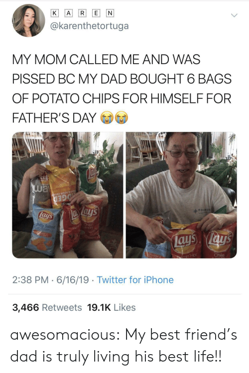Best Friend, Dad, and Fathers Day: A R E N  K  @karenthetortuga  MY MOM CALLED ME AND WAS  PISSED BC MY DAD BOUGHT 6 BAGS  OF POTATO CHIPS FOR HIMSELF FOR  FATHER'S DAY  way  Su  OTATO CHIP  AR & SOUR CREA N  GED  lays  Fl hile  mon  ightly Salted  ays ays  ighty Salted  Chile  CA  ar  min'Hot  2:38 PM 6/16/19 Twitter for iPhone  3,466 Retweets 19.1K Likes awesomacious:  My best friend's dad is truly living his best life!!