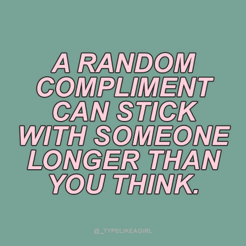 random: A RANDOM  COMPLIMENT  CAN STICK  WITH SOMEONE  LONGER THAN  YOU THINK.  @_TYPELIKEAGIRL