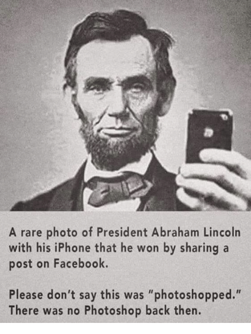 "Abraham Lincoln, Dank, and Facebook: A rare photo of President Abraham Lincoln  with his iPhone that he won by sharing a  post on Facebook.  Please don't say this was ""photoshopped.""  There was no Photoshop back then."