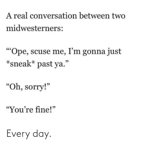 """Me Im: A real conversation between two  midwesterners:  """"Ope, scuse me, I'm gonna just  *sneak* past ya.""""  יכ  """"Oh, sorry!""""  """"You're fine!"""" Every day."""