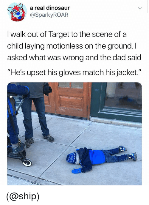 "Dad, Dinosaur, and Target: a real dinosaur  @SparkyROAR  I walk out of Target to the scene of a  child laying motionless on the ground. I  asked what was wrong and the dad said  ""He's upset his gloves match his jacket."" (@ship)"