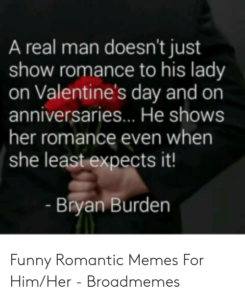 Romantic Memes: A real man doesn't just  show romance to his lady  on Valentine's day and on  anniversaries... He shows  her romance even when  she least expects it!  Bryan Burden Funny Romantic Memes For Him/Her - Broadmemes