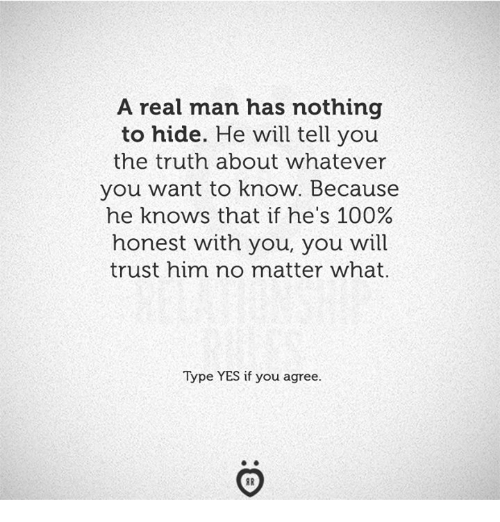 Anaconda, Truth, and Yes: A real man has nothing  to hide. He will tell you  the truth about whatever  you want to know. Because  he knows that if he's 100%  honest with you, you will  trust him no matter what  Type YES if you agree.