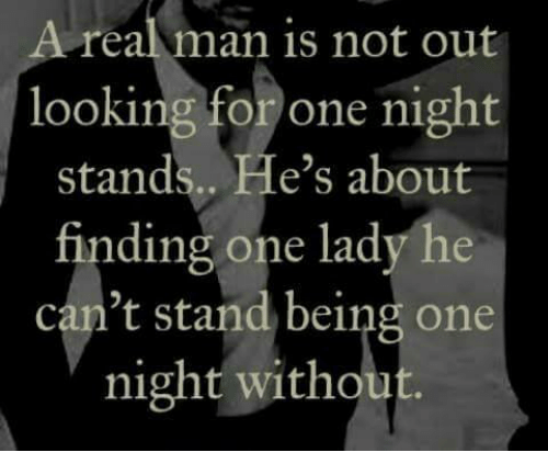 Memes, 🤖, and Looking: A real man is not out  looking for one night  stands.. He's about  finding one lady he  can't stand being one  night withou