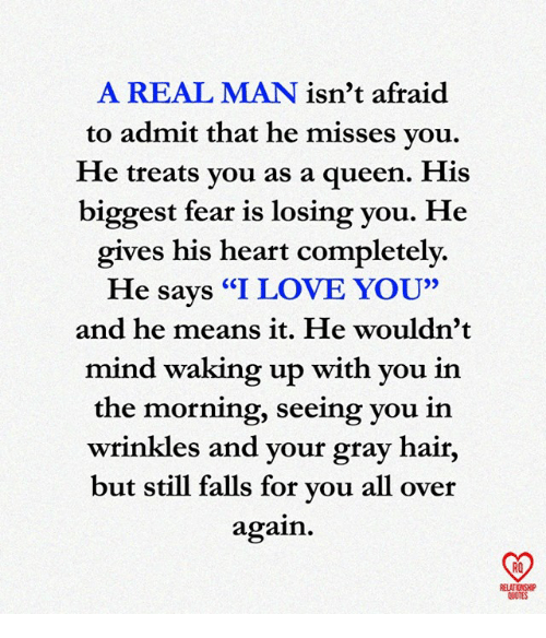 """Love, Memes, and Queen: A REAL MAN isn't afraid  to admit that he misses vou,  He treats vou as a queen. His  biggest fear is losing you. He  gives his heart completely.  He says """"I LOVE YOU""""  and he means it. He wouldn'1t  mind waking up with you in  the morning, seeing you in  wrinkles and your gray hair,  but still falls for vou all over  again.  RO  ELATIONSHIP  QUOTES"""