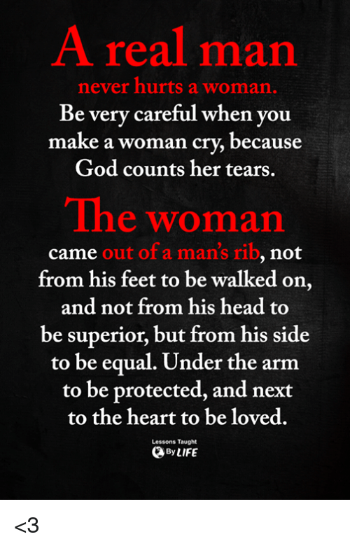 God, Head, and Memes: A real man  never hurts a woman.  ry careful when you  be ve  make a woman cry, because  God counts her tears.  The woman  out of a man's rib  from his feet to be walked on,  and not from his head to  be superior, but from his side  came  , not  to be equal. Under the arnm  to be protected, and next  to the heart to be loved.  Lessons Taught  ByLIFE <3