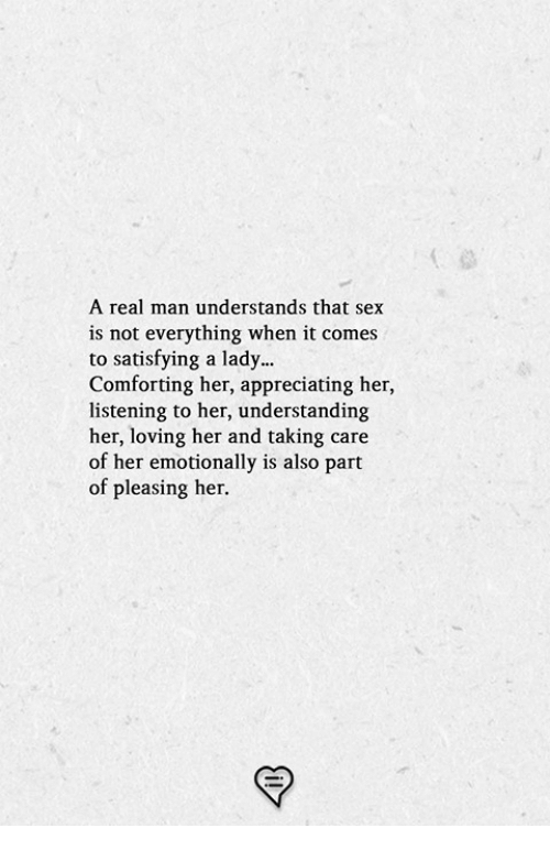 Memes, Sex, and Understanding: A real man understands that sex  is not everything when it comes  to satisfying a lady...  Comforting her, appreciating her,  listening to her, understanding  her, loving her and taking care  of her emotionally is also part  of pleasing her.
