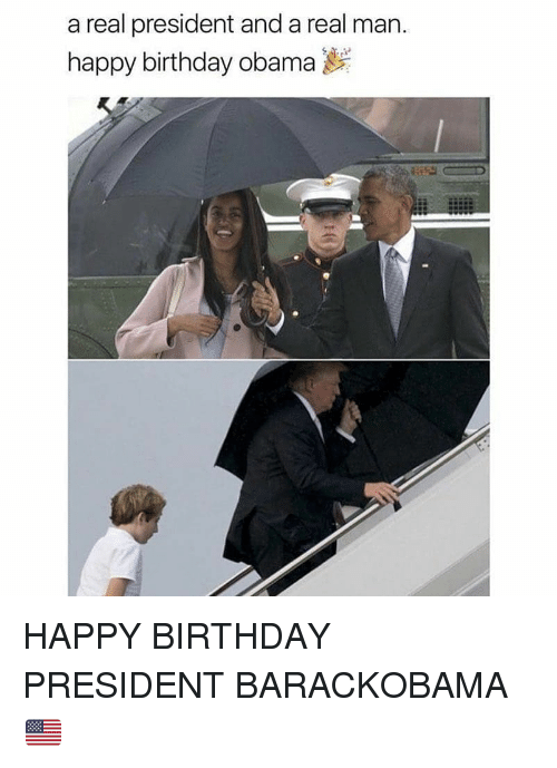 Birthday, Memes, and Obama: a real president and a real man.  happy birthday obama HAPPY BIRTHDAY PRESIDENT BARACKOBAMA 🇺🇸