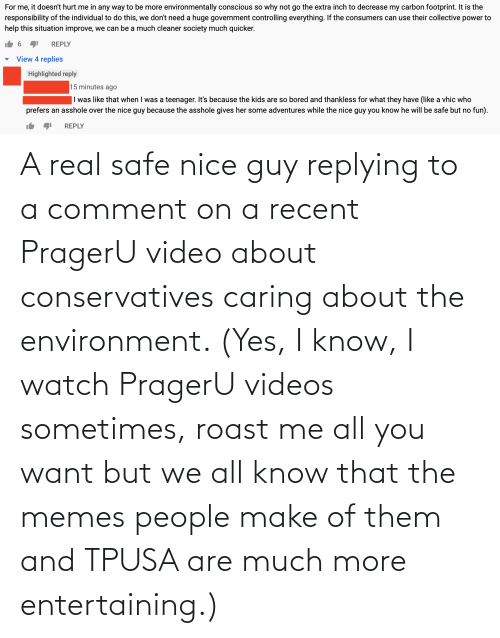 Replying: A real safe nice guy replying to a comment on a recent PragerU video about conservatives caring about the environment. (Yes, I know, I watch PragerU videos sometimes, roast me all you want but we all know that the memes people make of them and TPUSA are much more entertaining.)