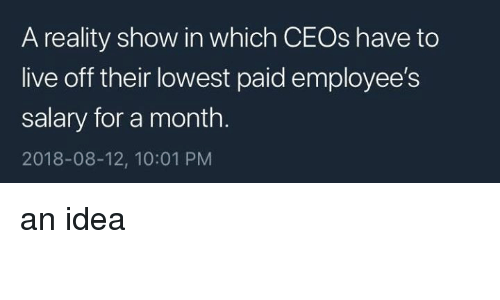Memes, Live, and Reality: A reality show in which CEOs have to  live off their lowest paid employee's  salary for a month.  2018-08-12, 10:01 PM an idea