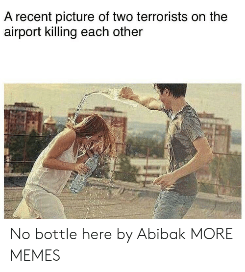 Dank, Memes, and Target: A recent picture of two terrorists on the  airport killing each other No bottle here by Abibak MORE MEMES
