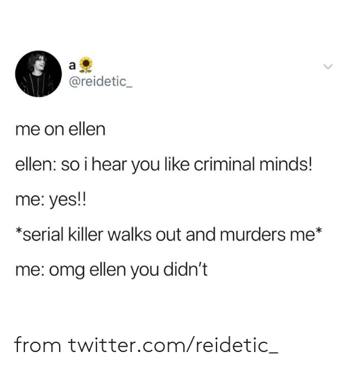 Ellen: a  @reidetic_  me on ellen  ellen: so i hear you like criminal minds!  me: yes!  *serial killer walks out and murders me*  me: omg ellen you didn't from twitter.com/reidetic_