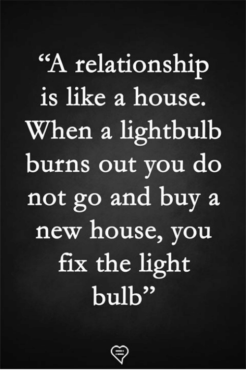 "Memes, House, and 🤖: ""A relationship  is like a house.  When a lightbulb  burns out you do  not go and buy a  new house, you  fix the light  bulb"
