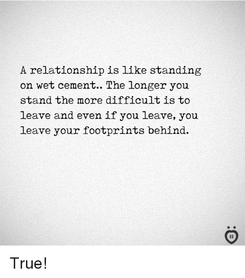 True, Wet, and Cement: A relationship is like standing  on wet cement.. The longer you  stand the more difficult is to  leave and even if you leave, you  leave your footprints behind. True!