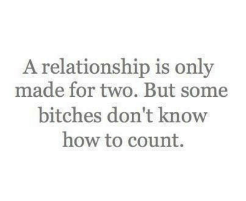 How To, How, and Made: A relationship is only  made for two. But some  bitches don't know  how to count.