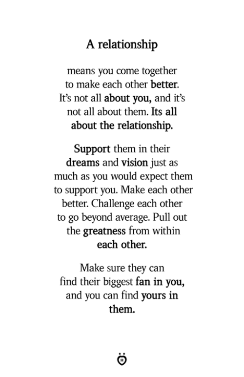 Vision, Pull Out, and Dreams: A relationship  means you come together  to make each other better.  It's not al about you, and it's  not all about them. Its all  about the relationship.  Support them in their  dreams and vision just as  much as you would expect them  to support you. Make each other  better. Challenge each other  to go beyond average. Pull out  the greatness from within  each other.  Make sure they can  find their biggest fan in you,  and you can find yours in  them.