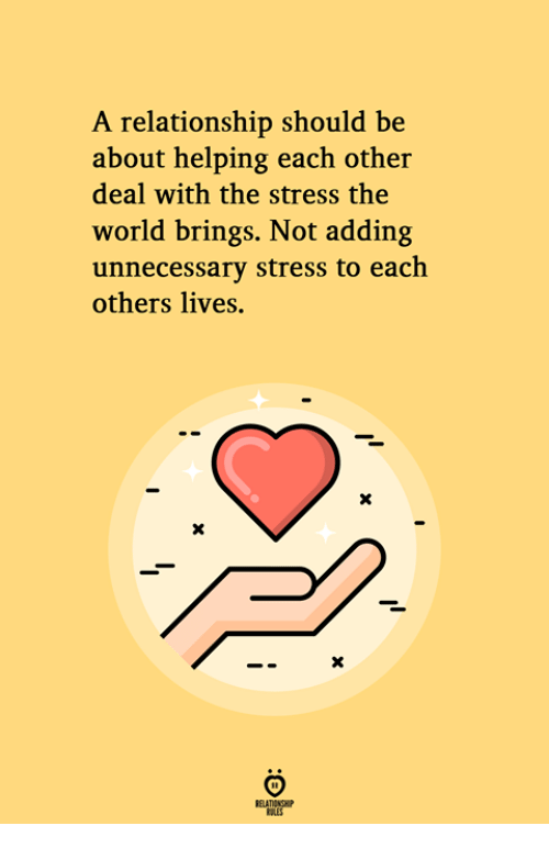 World, Stress, and The World: A relationship should be  about helping each other  deal with the stress the  world brings. Not adding  unnecessary stress to each  others lives.  RELATIONGH  ES