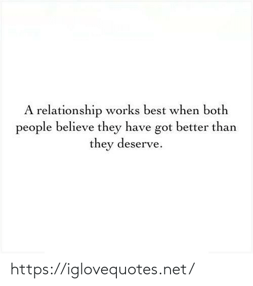 believe: A relationship works best when both  people believe they have got better than  they deserve. https://iglovequotes.net/