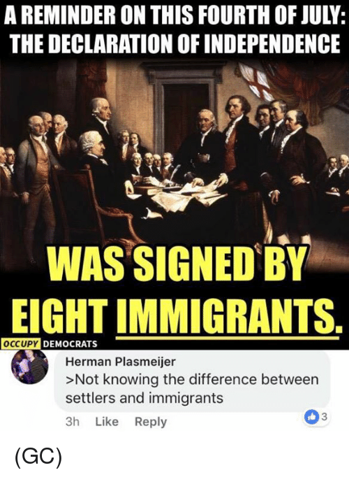 Memes, Declaration of Independence, and 🤖: A REMINDER ON THIS FOURTH OF JULY  THE DECLARATION OF INDEPENDENCE  WAS SIGNED BY  EIGHT IMMIGRANTS  OCCUPY DEMOCRATS  Herman Plasmeijer  >Not knowing the difference between  settlers and immigrants  3h Like Reply  3 (GC)