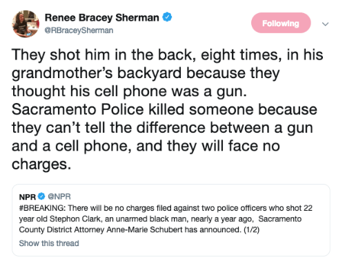Phone, Police, and Black: A Renee Bracey Sherman&  Following  @RBraceySherman  They shot him in the back, eight times, in his  grandmother's backyard because they  thought his cell phone was a gun.  Sacramento Police killed someone because  they can't tell the difference between a gun  and a cell phone, and they will face no  charges.  NPR Ф @NPR  #BREAKING: There will be no charges filed against two police officers who shot 22  year old Stephon Clark, an unarmed black man, nearly a year ago, Sacramento  County District Attorney Anne-Marie Schubert has announced. (1/2)  Show this thread