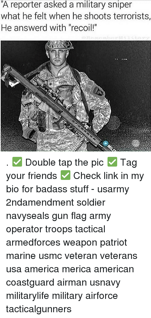 """Badasses: A reporter asked a military sniper  what he felt when he shoots terrorists,  He answerd with """"recoil!"""" . ✅ Double tap the pic ✅ Tag your friends ✅ Check link in my bio for badass stuff - usarmy 2ndamendment soldier navyseals gun flag army operator troops tactical armedforces weapon patriot marine usmc veteran veterans usa america merica american coastguard airman usnavy militarylife military airforce tacticalgunners"""