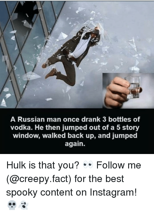 Creepy, Instagram, and Memes: A Russian man once drank 3 bottles of  vodka. He then jumped out of a 5 story  window, walked back up, and jumped  again. Hulk is that you? 👀 Follow me (@creepy.fact) for the best spooky content on Instagram! 💀👻