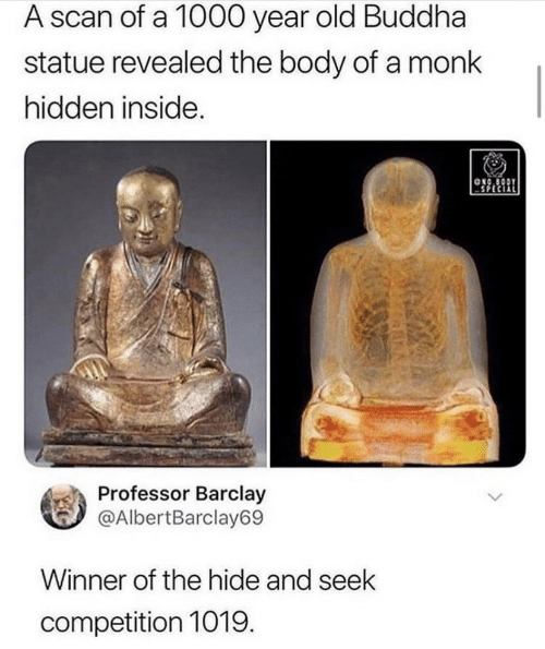 Buddha, Old, and Hidden: A scan of a 1000 year  old Buddha  statue revealed the body of a monk  hidden inside.  ONO BODY  Professor Barclay  @AlbertBarclay69  Winner of the hide and seek  competition 1019.