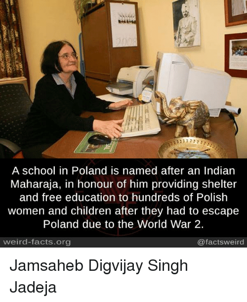 Children, Facts, and Memes: A school in Poland is named after an Indian  Maharaja, in honour of him providing shelter  and free education to hundreds of Polish  women and children after they had to escape  Poland due to the World War 2.  weird-facts.org  @factsweird Jamsaheb Digvijay Singh Jadeja