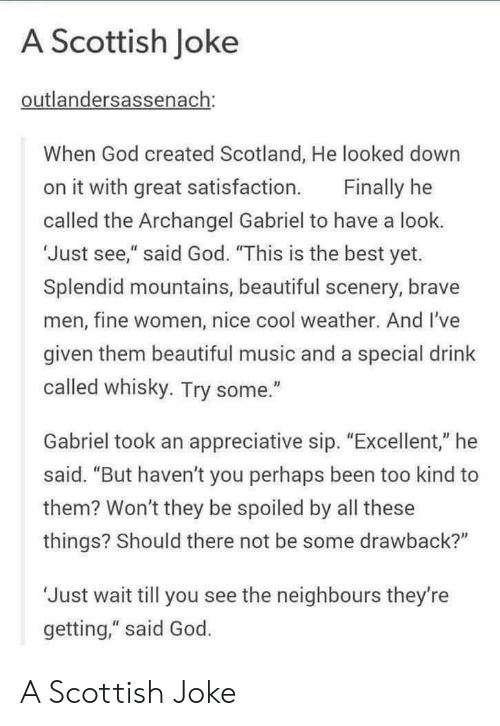 """Beautiful, God, and Music: A Scottish Joke  outlandersassenach:  When God created Scotland, He looked down  on it with great satisfaction Finally he  called the Archangel Gabriel to have a look.  'Just see,"""" said God. """"This is the best yet.  Splendid mountains, beautiful scenery, brave  men, fine women, nice cool weather. And I've  given them beautiful music and a special drink  called whisky. Try some.""""  Gabriel took an appreciative sip. """"Excellent,"""" he  said. """"But haven't you perhaps been too kind to  them? Won't they be spoiled by all these  things? Should there not be some drawback?""""  'Just wait till you see the neighbours they're  getting,"""" said God. A Scottish Joke"""