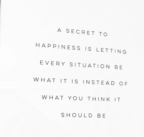 Happiness, Secret, and Think: A SECRET TO  HAPPINESS IS LETTING  EVERY SITUATION BE  WHAT IT IS INSTEAD OF  W HAT YOU THINK IT  SHOULD BE