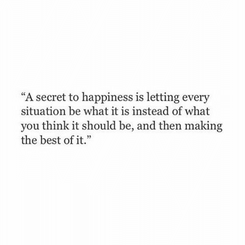 """Best, Happiness, and Best Of: """"A secret to happiness is letting every  situation be what it is instead of what  you think it should be, and then making  the best of it.""""  e 35"""