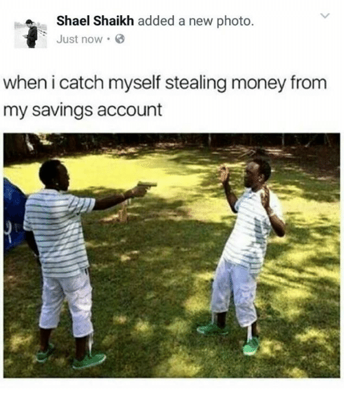 steal money: a Shael Shaikh added a new photo  Just now.  when i catch myself stealing money from  my savings account