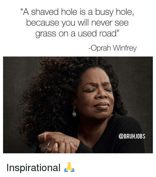 """Memes, Oprah Winfrey, and Oprah Winfrey: """"A shaved hole is a busy hole,  because you will never see  grass on a used road""""  -Oprah Winfrey  @BRUHJOBS Inspirational 🙏"""
