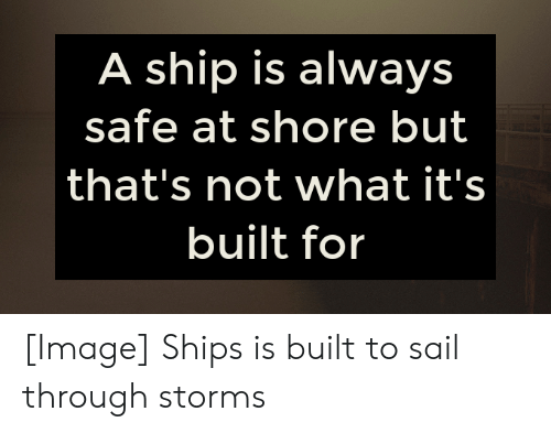 Image, Safe, and Ship: A ship is always  safe at shore but  that's not what it's  built for [Image] Ships is built to sail through storms