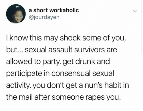 Drunk, Memes, and Party: a short workaholic  @jourdayen  I know this may shock some of you,  but... sexual assault survivors are  allowed to party, get drunk and  participate in consensual sexual  activity. you don't get a nun's habit in  the mail after someone rapes you