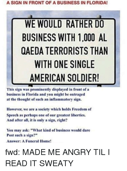 """American, Business, and Florida: A SIGN IN FRONT OF A BUSINESS IN FLORIDA!  WE WOULD RATHER DO  BUSINESS WITH 1,000 AL  QAEDA TERRORISTS THAN  WITH ONE SINGLE  AMERICAN SOLDIER!  This sign was prominently displayed in front of a  business in Florida and you might be outraged  at the thought of such an inflammatory sign.  However, we are a society which holds Freedom of  Speech as perhaps one of our greatest liberties.  And after all, it is only a sign, right?  You may ask:""""What kind of business would dare  Post such a sign?""""  Answer: A Funeral Home!"""