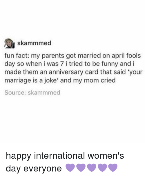 Funnyes: A skammmed  fun fact: my parents got married on april fools  day so when i was 7 i tried to be funny and i  made them an anniversary card that said 'your  marriage is a joke' and my mom cried  Source: skammmed happy international women's day everyone 💜💜💜💜💜