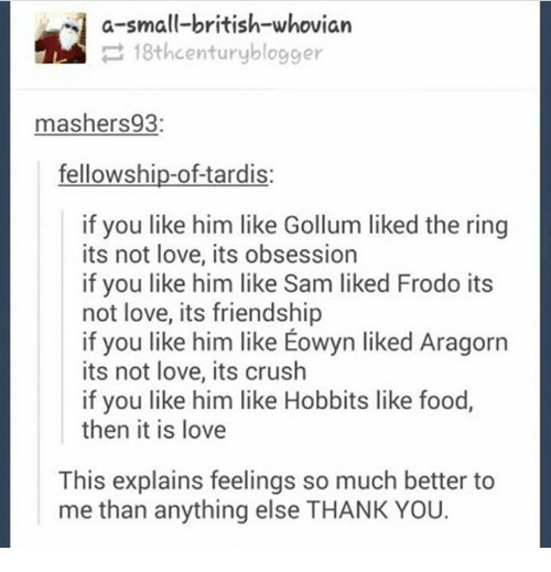 Crush, Food, and Love: a-small-british-whovian  18th century blogger  mashers 93:  fellowship-of-tardis:  if you like him like Gollum liked the ring  its not love, its obsession  if you like him like Sam liked Frodo its  not love, its friendship  if you like him like Eowyn liked Aragorn  its not love, its crush  if you like him like Hobbits like food,  then it is love  This explains feelings so much better to  me than anything else THANK YOU.