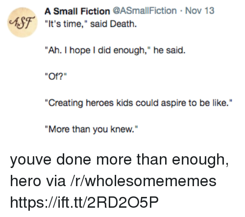 "Be Like, Death, and Heroes: A Small Fiction @ASmallFiction  Nov 13  F  ""t's time,"" said Death.  ""Ah. I hope I did enough,"" he said.  Of?""  ""Creating heroes kids could aspire to be like.  ""More than you knew. youve done more than enough, hero via /r/wholesomememes https://ift.tt/2RD2O5P"