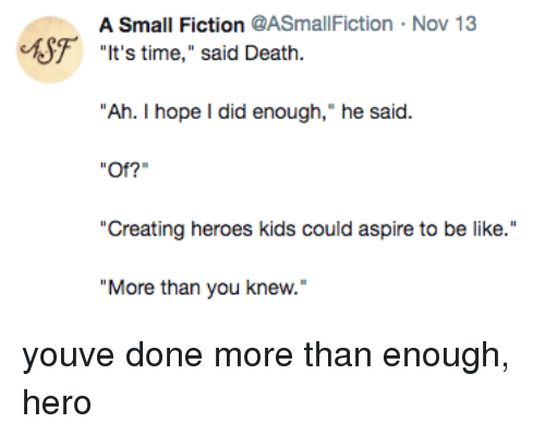 "Be Like, Death, and Heroes: A Small Fiction @ASmallFiction  Nov 13  F  ""t's time,"" said Death.  ""Ah. I hope I did enough,"" he said.  Of?""  ""Creating heroes kids could aspire to be like.  ""More than you knew. youve done more than enough, hero"