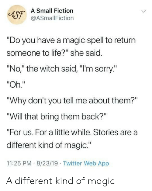 "Fiction: A Small Fiction  AST@ASmallFiction  ""Do you have a magic spell to return  someone to life?"" she said.  ""No,"" the witch said, ""I'm sorry.""  ""Oh.""  ""Why don't you tell me about them?""  ""Will that bring them back?""  ""For us. For a little while. Stories are a  different kind of magic.""  11:25 PM 8/23/19 Twitter Web App A different kind of magic"