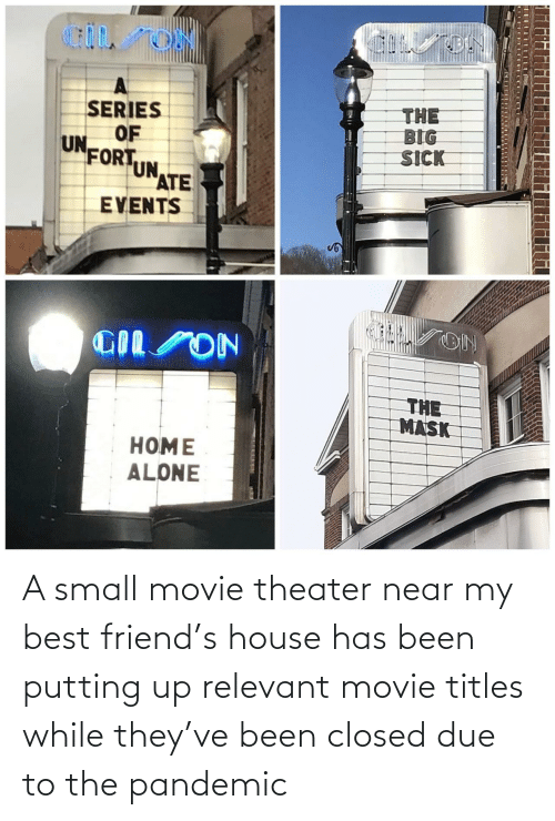 putting: A small movie theater near my best friend's house has been putting up relevant movie titles while they've been closed due to the pandemic