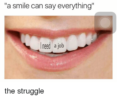 "Jobbed: ""a smile can say everything""  need a job the struggle"